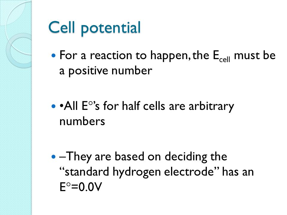 Cell potential For a reaction to happen, the E cell must be a positive number All E  's for half cells are arbitrary numbers –They are based on deciding the standard hydrogen electrode has an E  =0.0V