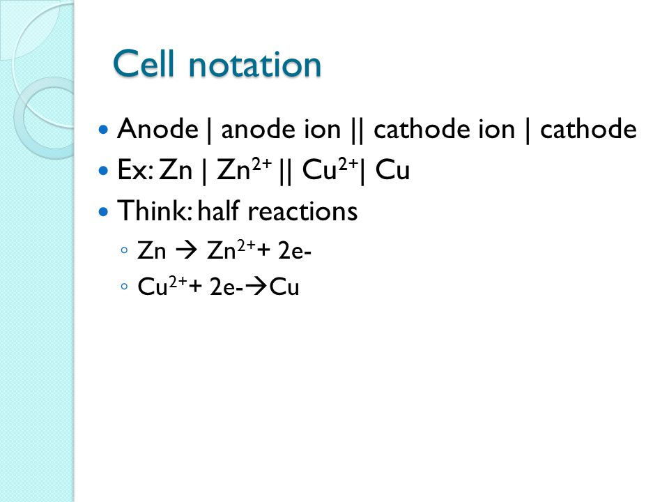 Cell notation Anode | anode ion || cathode ion | cathode Ex: Zn | Zn 2+ || Cu 2+ | Cu Think: half reactions ◦ Zn  Zn 2+ + 2e- ◦ Cu 2+ + 2e-  Cu
