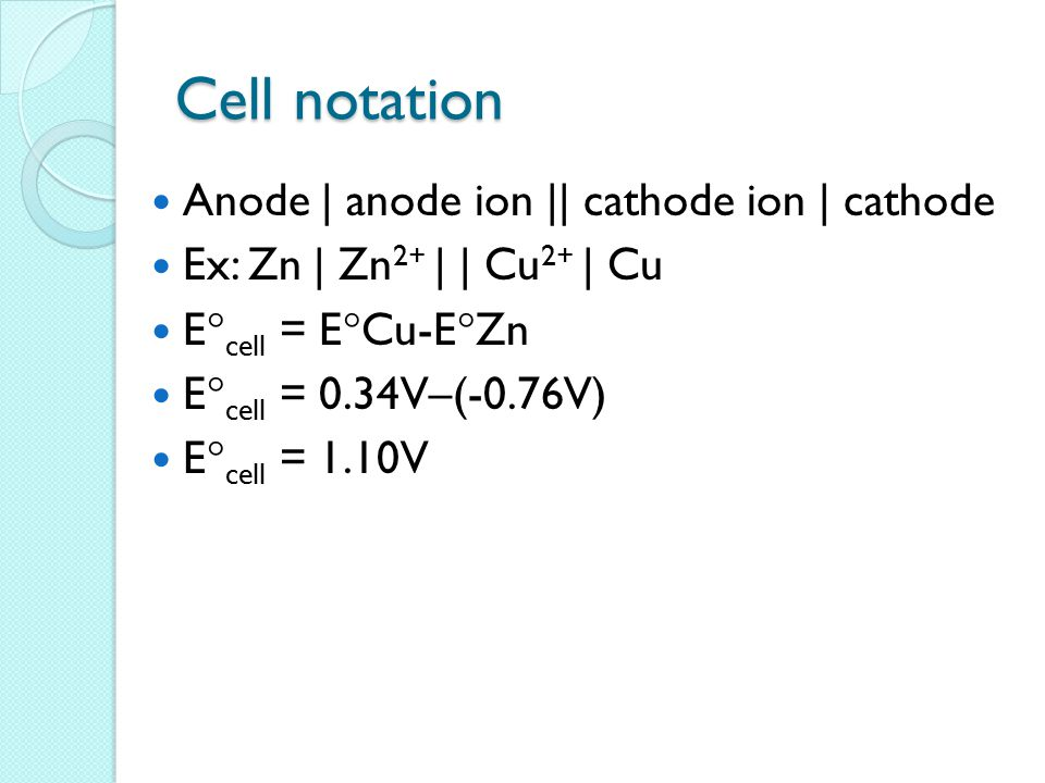 Cell notation Anode | anode ion || cathode ion | cathode Ex: Zn | Zn 2+ | | Cu 2+ | Cu E  cell = E  Cu-E  Zn E  cell = 0.34V–(-0.76V) E  cell = 1
