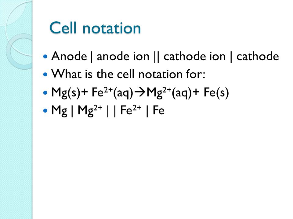 Cell notation Anode | anode ion || cathode ion | cathode What is the cell notation for: Mg(s)+ Fe 2+ (aq)  Mg 2+ (aq)+ Fe(s) Mg | Mg 2+ | | Fe 2+ | Fe