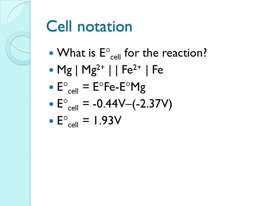 Cell notation What is E  cell for the reaction? Mg | Mg 2+ | | Fe 2+ | Fe E  cell = E  Fe-E  Mg E  cell = -0.44V–(-2.37V) E  cell = 1.93V