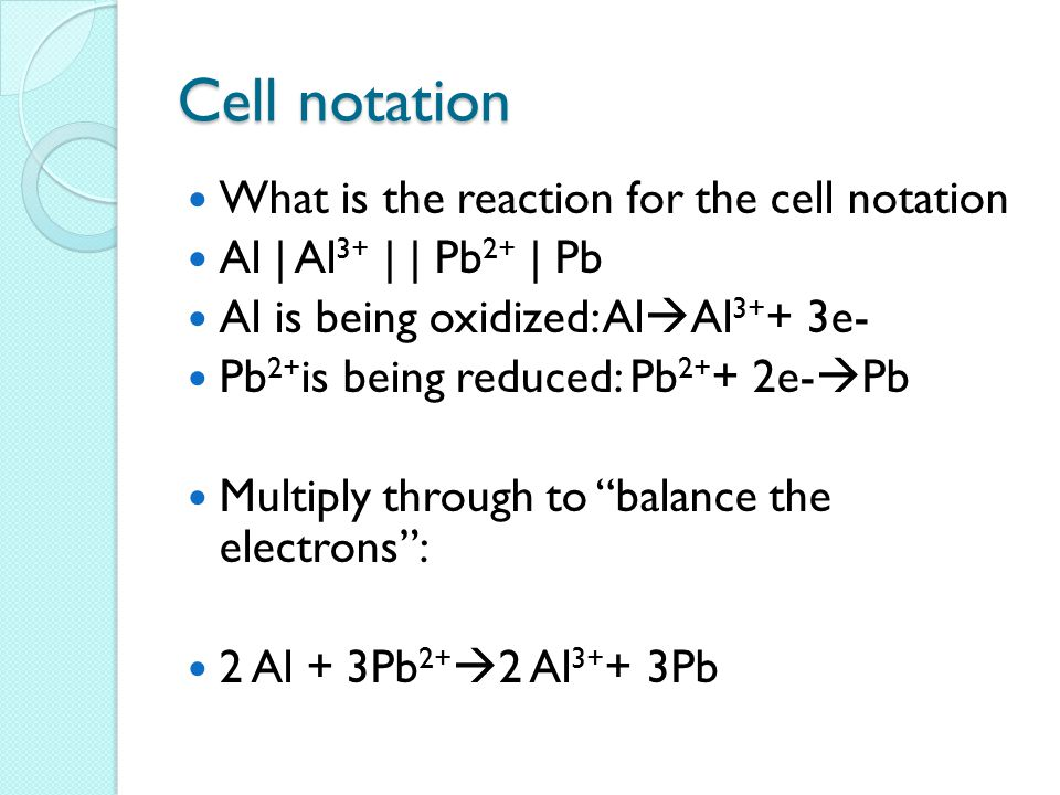 Cell notation What is the reaction for the cell notation Al | Al 3+ | | Pb 2+ | Pb Al is being oxidized: Al  Al 3+ + 3e- Pb 2+ is being reduced: Pb 2+ + 2e-  Pb Multiply through to balance the electrons : 2 Al + 3Pb 2+  2 Al 3+ + 3Pb