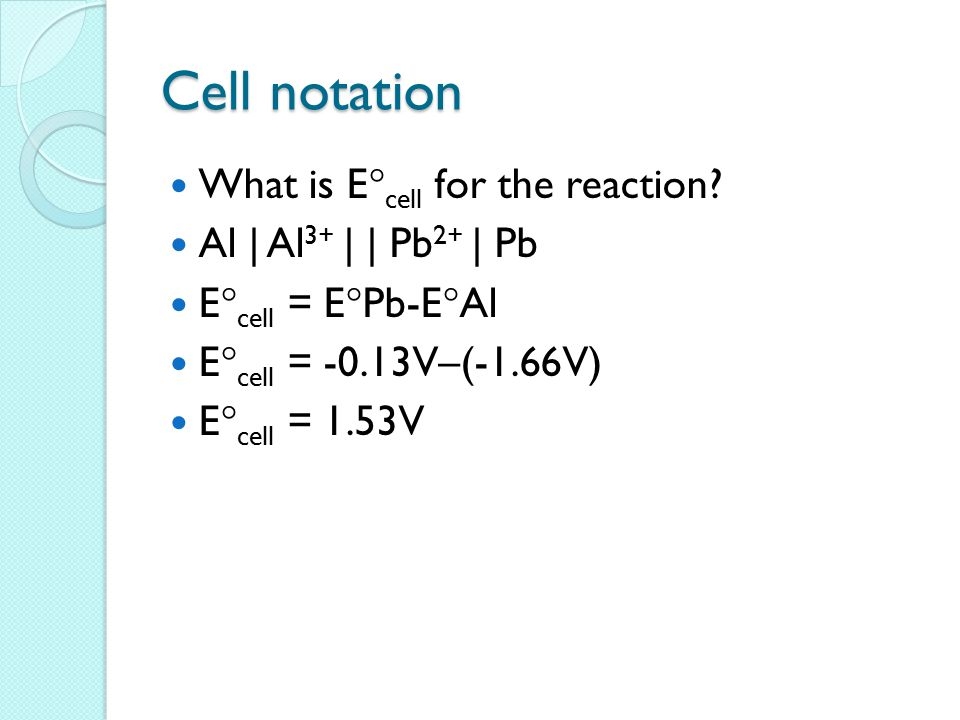 Cell notation What is E  cell for the reaction? Al | Al 3+ | | Pb 2+ | Pb E  cell = E  Pb-E  Al E  cell = -0.13V–(-1.66V) E  cell = 1.53V