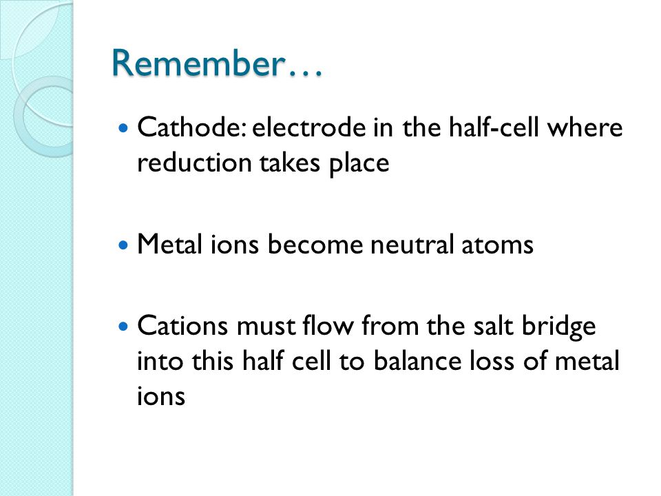 Remember… Cathode: electrode in the half-cell where reduction takes place Metal ions become neutral atoms Cations must flow from the salt bridge into
