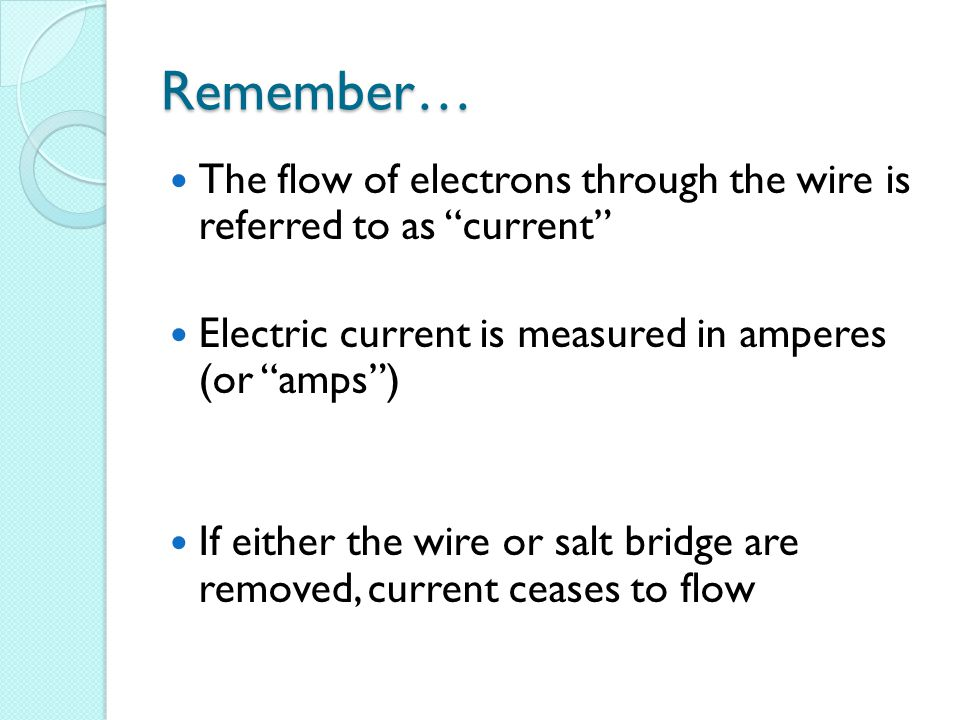 Remember… The flow of electrons through the wire is referred to as current Electric current is measured in amperes (or amps ) If either the wire or salt bridge are removed, current ceases to flow