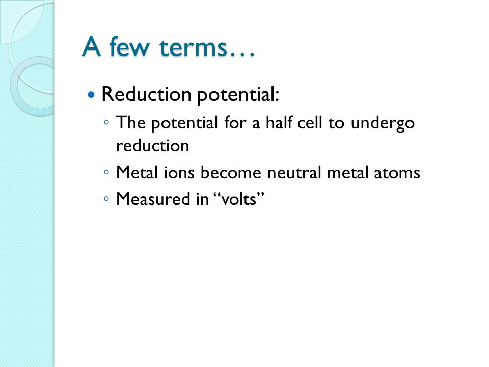 A few terms… Reduction potential: ◦ The potential for a half cell to undergo reduction ◦ Metal ions become neutral metal atoms ◦ Measured in volts