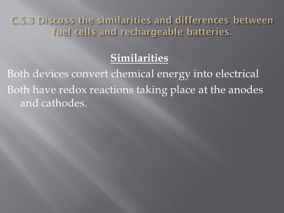 Similarities Both devices convert chemical energy into electrical Both have redox reactions taking place at the anodes and cathodes.