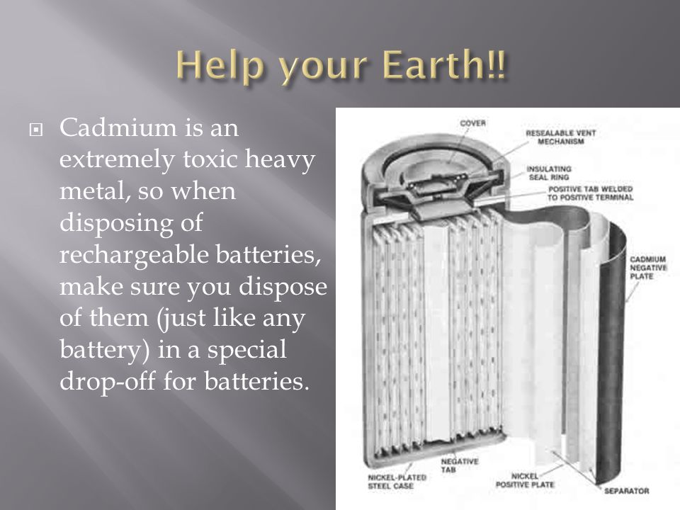  Cadmium is an extremely toxic heavy metal, so when disposing of rechargeable batteries, make sure you dispose of them (just like any battery) in a special drop-off for batteries.