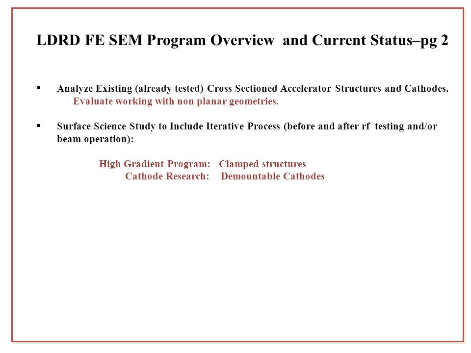 LDRD FE SEM Program Overview and Current Status–pg 2  Analyze Existing (already tested) Cross Sectioned Accelerator Structures and Cathodes. Evaluate
