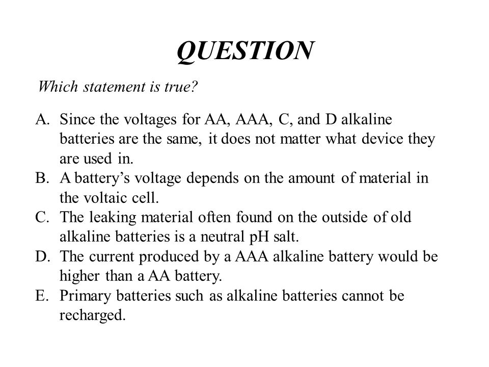 Which statement is true? A.Since the voltages for AA, AAA, C, and D alkaline batteries are the same, it does not matter what device they are used in.