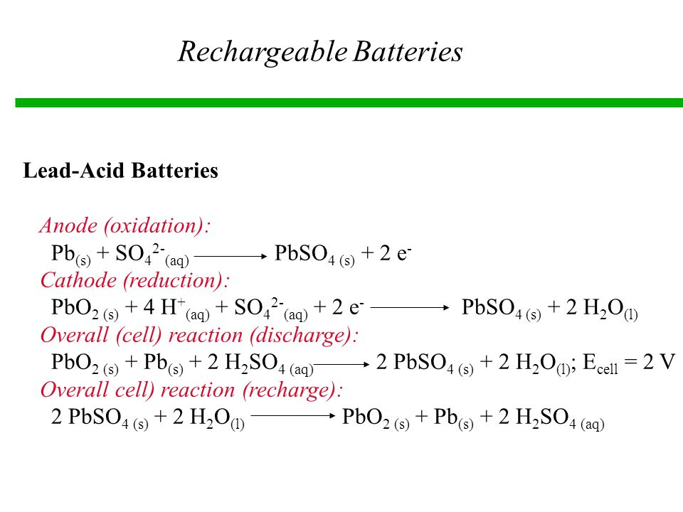 Rechargeable Batteries Lead-Acid Batteries Anode (oxidation): Pb (s) + SO 4 2- (aq) PbSO 4 (s) + 2 e - Cathode (reduction): PbO 2 (s) + 4 H + (aq) + SO 4 2- (aq) + 2 e - PbSO 4 (s) + 2 H 2 O (l) Overall (cell) reaction (discharge): PbO 2 (s) + Pb (s) + 2 H 2 SO 4 (aq) 2 PbSO 4 (s) + 2 H 2 O (l) ; E cell = 2 V Overall cell) reaction (recharge): 2 PbSO 4 (s) + 2 H 2 O (l) PbO 2 (s) + Pb (s) + 2 H 2 SO 4 (aq)