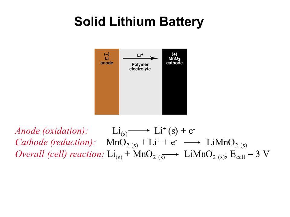 Solid Lithium Battery Anode (oxidation): Li (s) Li + (s) + e - Cathode (reduction): MnO 2 (s) + Li + + e - LiMnO 2 (s) Overall (cell) reaction: Li (s) + MnO 2 (s) LiMnO 2 (s) ; E cell = 3 V