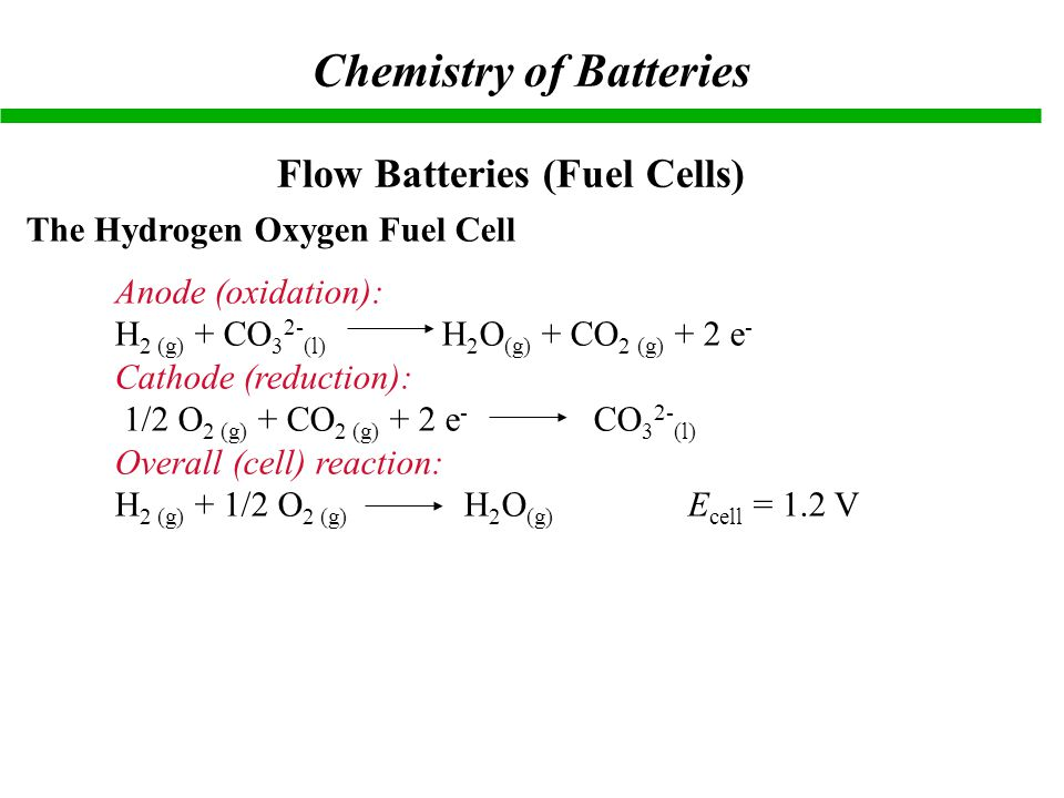 Flow Batteries (Fuel Cells) The Hydrogen Oxygen Fuel Cell Anode (oxidation): H 2 (g) + CO 3 2- (l) H 2 O (g) + CO 2 (g) + 2 e - Cathode (reduction): 1/2 O 2 (g) + CO 2 (g) + 2 e - CO 3 2- (l) Overall (cell) reaction: H 2 (g) + 1/2 O 2 (g) H 2 O (g) E cell = 1.2 V Chemistry of Batteries