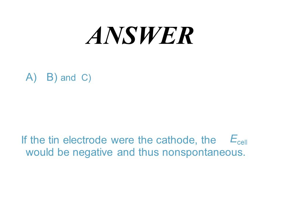 ANSWER E cell A)B) and C) If the tin electrode were the cathode, the would be negative and thus nonspontaneous.