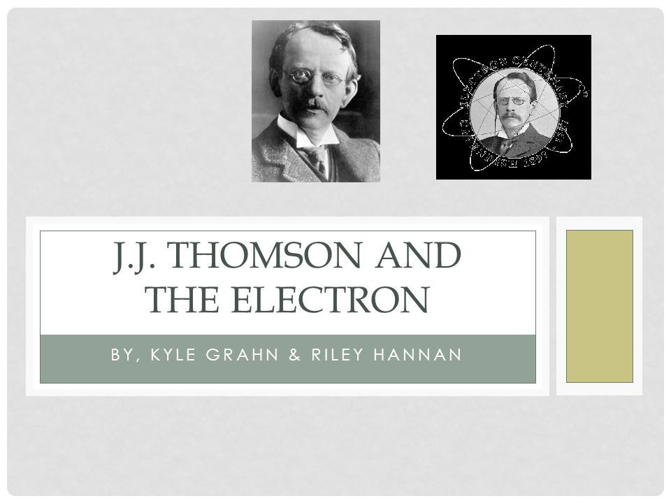 BY, KYLE GRAHN & RILEY HANNAN J.J. THOMSON AND THE ELECTRON
