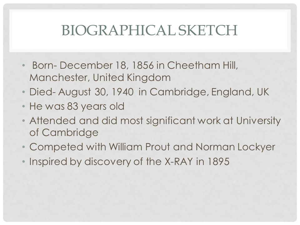BIOGRAPHICAL SKETCH Born- December 18, 1856 in Cheetham Hill, Manchester, United Kingdom Died- August 30, 1940 in Cambridge, England, UK He was 83 years old Attended and did most significant work at University of Cambridge Competed with William Prout and Norman Lockyer Inspired by discovery of the X-RAY in 1895