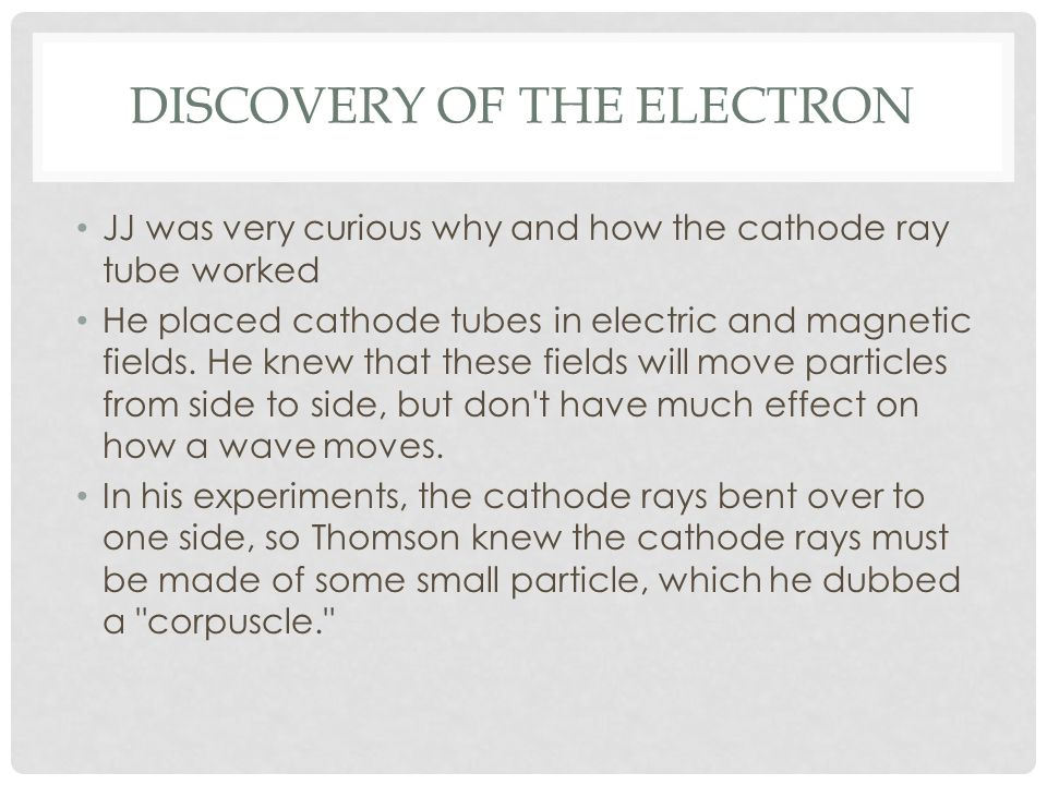 DISCOVERY OF THE ELECTRON JJ was very curious why and how the cathode ray tube worked He placed cathode tubes in electric and magnetic fields.