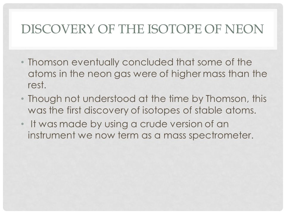 DISCOVERY OF THE ISOTOPE OF NEON Thomson eventually concluded that some of the atoms in the neon gas were of higher mass than the rest.
