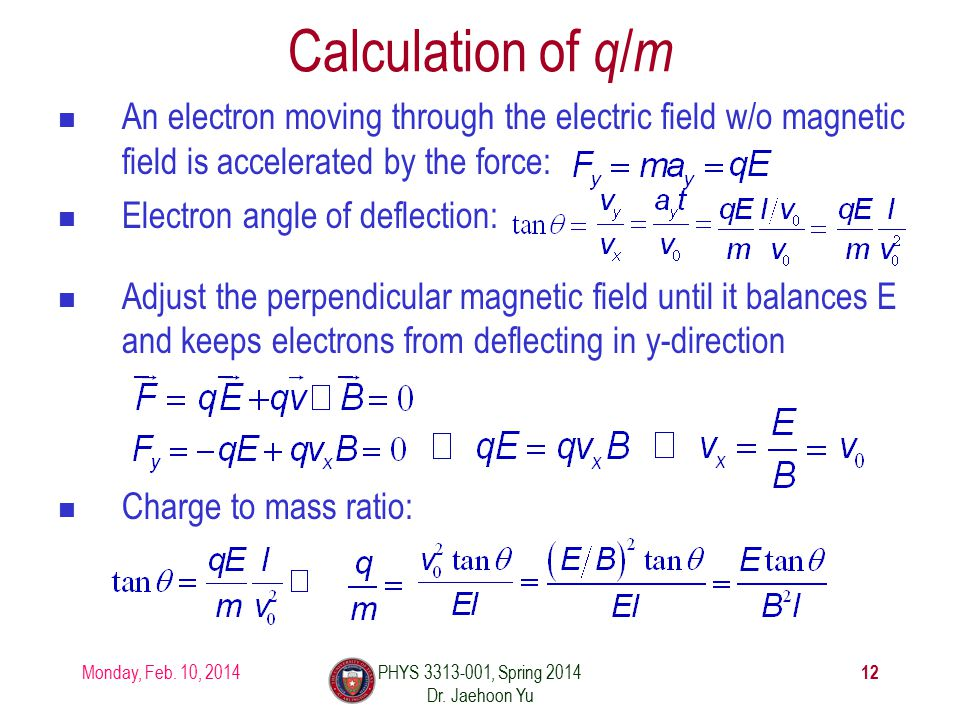 Calculation of q / m An electron moving through the electric field w/o magnetic field is accelerated by the force: Electron angle of deflection: Adjust the perpendicular magnetic field until it balances E and keeps electrons from deflecting in y-direction Charge to mass ratio: Monday, Feb.
