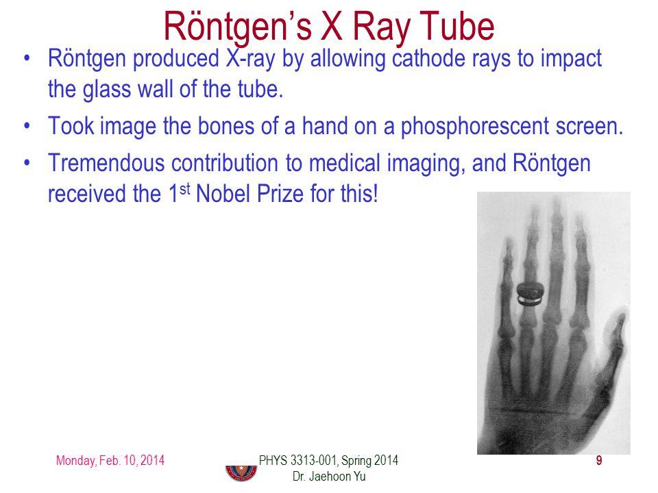 Röntgen's X Ray Tube Monday, Feb. 10, 2014 9 PHYS 3313-001, Spring 2014 Dr.
