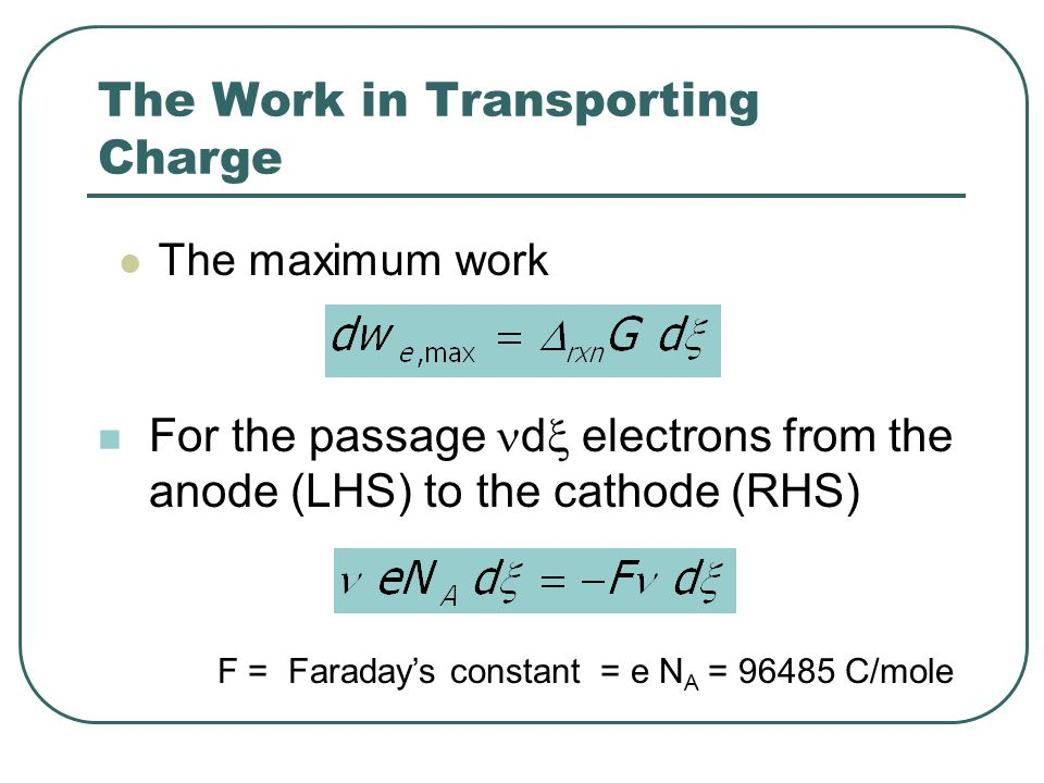 The Work in Transporting Charge The maximum work F = Faraday's constant = e N A = 96485 C/mole For the passage d  electrons from the anode (LHS) to the cathode (RHS)