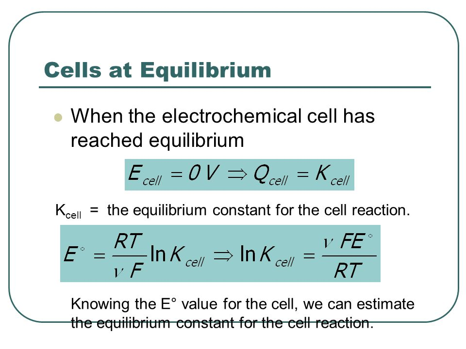 Cells at Equilibrium When the electrochemical cell has reached equilibrium K cell = the equilibrium constant for the cell reaction.