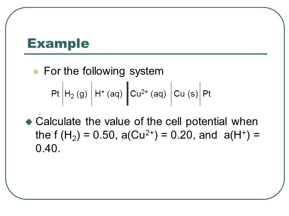 Example For the following system Pt H 2 (g) H + (aq) Cu 2+ (aq) Cu (s) Pt u Calculate the value of the cell potential when the f (H 2 ) = 0.50, a(Cu 2+ ) = 0.20, and a(H + ) = 0.40.