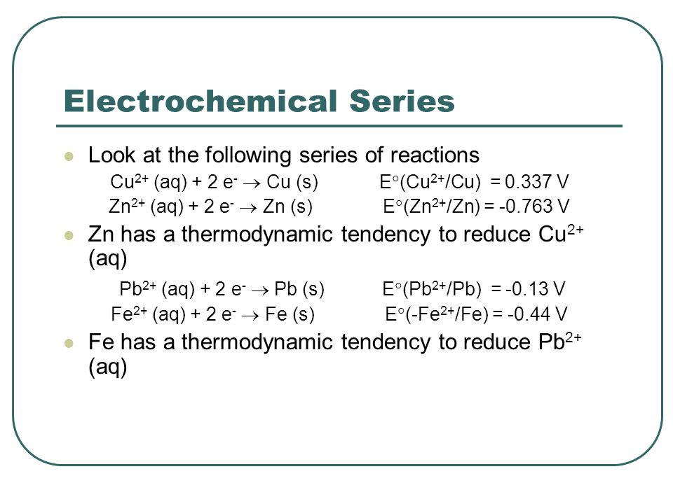 Electrochemical Series Look at the following series of reactions Cu 2+ (aq) + 2 e -  Cu (s) E  (Cu 2+ /Cu) = 0.337 V Zn 2+ (aq) + 2 e -  Zn (s) E  (Zn 2+ /Zn) = -0.763 V Zn has a thermodynamic tendency to reduce Cu 2+ (aq) Pb 2+ (aq) + 2 e -  Pb (s) E  (Pb 2+ /Pb) = -0.13 V Fe 2+ (aq) + 2 e -  Fe (s) E  (-Fe 2+ /Fe) = -0.44 V Fe has a thermodynamic tendency to reduce Pb 2+ (aq)