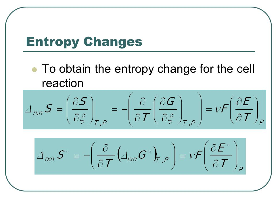 Entropy Changes To obtain the entropy change for the cell reaction