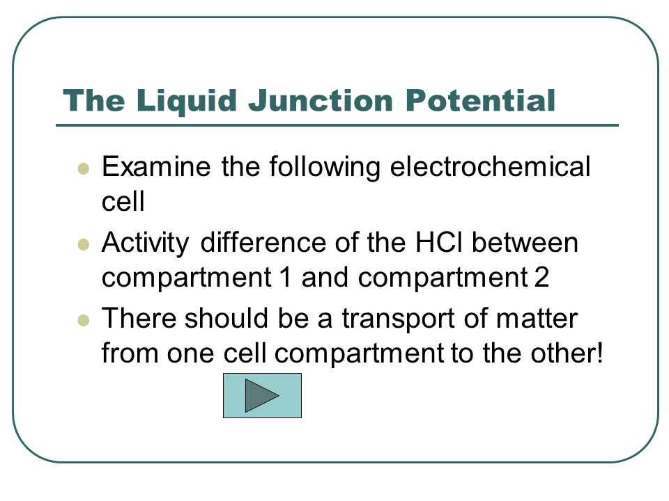 The Liquid Junction Potential Examine the following electrochemical cell Activity difference of the HCl between compartment 1 and compartment 2 There should be a transport of matter from one cell compartment to the other!