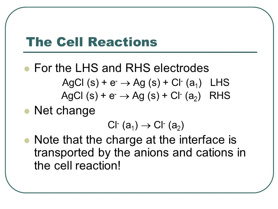The Cell Reactions For the LHS and RHS electrodes AgCl (s) + e -  Ag (s) + Cl - (a 1 ) LHS AgCl (s) + e -  Ag (s) + Cl - (a 2 ) RHS Net change Cl - (a 1 )  Cl - (a 2 ) Note that the charge at the interface is transported by the anions and cations in the cell reaction!
