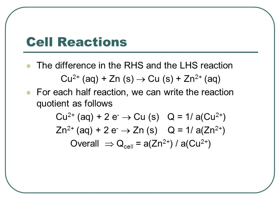 Cell Reactions The difference in the RHS and the LHS reaction Cu 2+ (aq) + Zn (s)  Cu (s) + Zn 2+ (aq) For each half reaction, we can write the reaction quotient as follows Cu 2+ (aq) + 2 e -  Cu (s) Q = 1/ a(Cu 2+ ) Zn 2+ (aq) + 2 e -  Zn (s) Q = 1/ a(Zn 2+ ) Overall  Q cell = a(Zn 2+ ) / a(Cu 2+ )