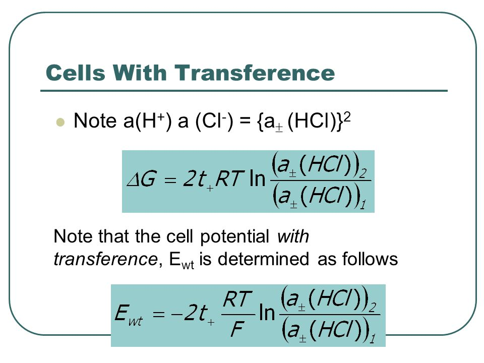 Cells With Transference Note a(H + ) a (Cl - ) = {a  (HCl)} 2 Note that the cell potential with transference, E wt is determined as follows