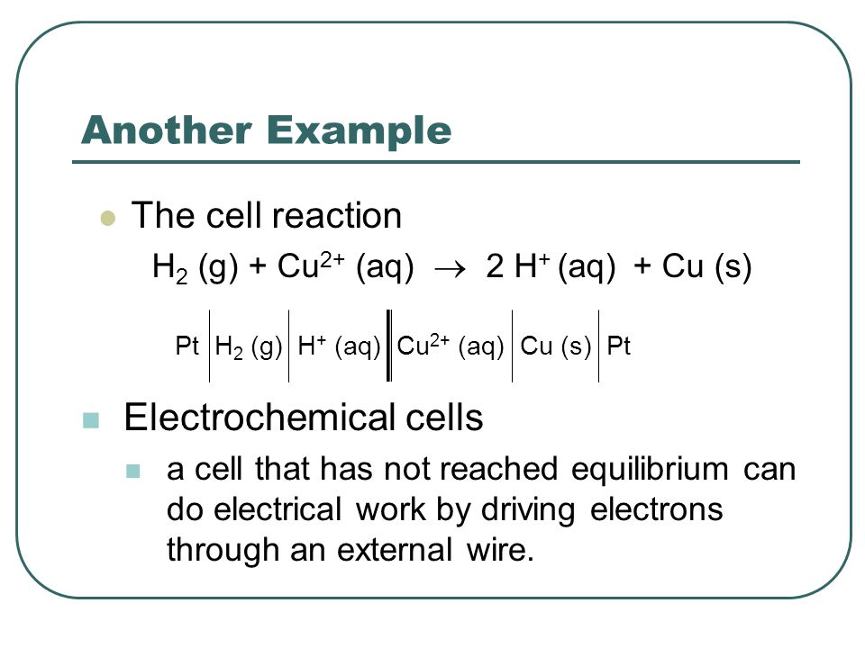 Another Example The cell reaction H 2 (g) + Cu 2+ (aq)  2 H + (aq) + Cu (s) Pt H 2 (g) H + (aq) Cu 2+ (aq) Cu (s) Pt Electrochemical cells a cell that has not reached equilibrium can do electrical work by driving electrons through an external wire.
