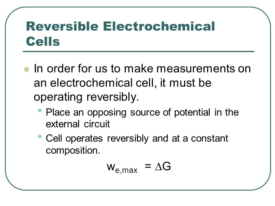 Reversible Electrochemical Cells In order for us to make measurements on an electrochemical cell, it must be operating reversibly.