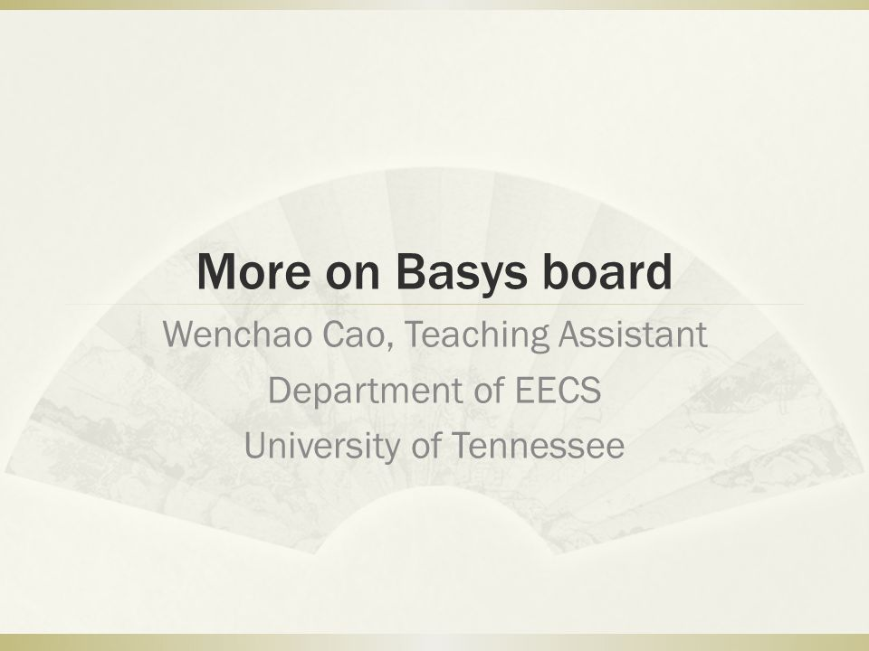 More on Basys board Wenchao Cao, Teaching Assistant Department of EECS University of Tennessee