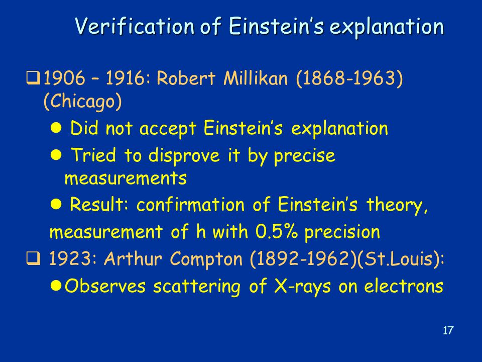 17 Verification of Einstein's explanation  1906 – 1916: Robert Millikan (1868-1963) (Chicago) l Did not accept Einstein's explanation l Tried to disprove it by precise measurements l Result: confirmation of Einstein's theory, measurement of h with 0.5% precision  1923: Arthur Compton (1892-1962)(St.Louis): lObserves scattering of X-rays on electrons