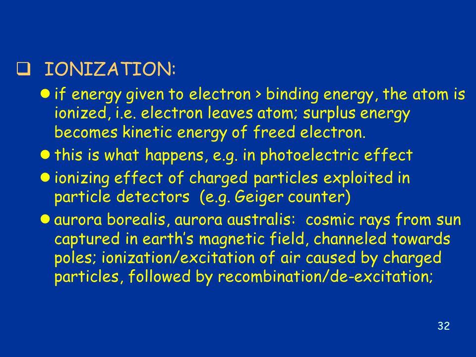 32  IONIZATION: lif energy given to electron > binding energy, the atom is ionized, i.e.