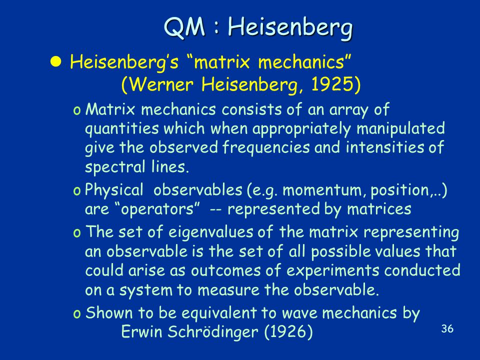 36 QM : Heisenberg l Heisenberg's matrix mechanics (Werner Heisenberg, 1925) oMatrix mechanics consists of an array of quantities which when appropriately manipulated give the observed frequencies and intensities of spectral lines.