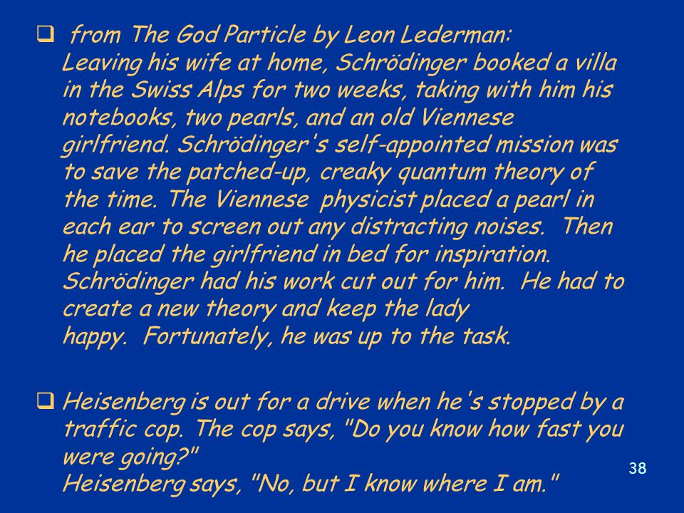 38  from The God Particle by Leon Lederman: Leaving his wife at home, Schrödinger booked a villa in the Swiss Alps for two weeks, taking with him his notebooks, two pearls, and an old Viennese girlfriend.