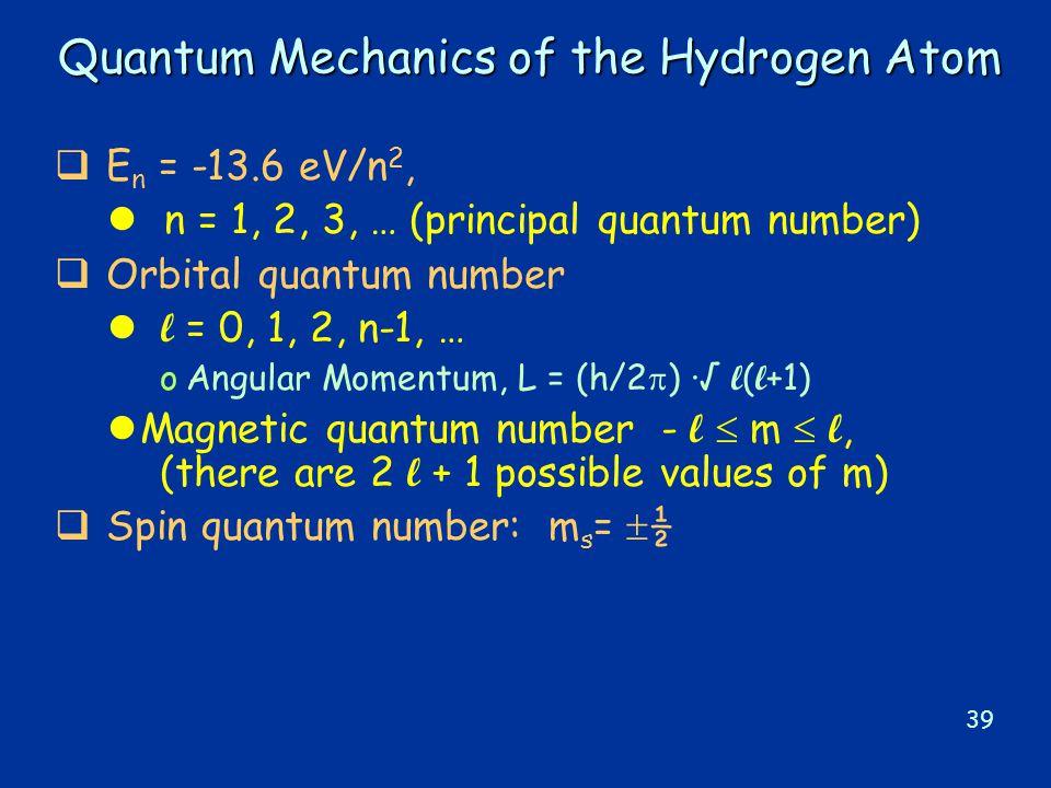 39 Quantum Mechanics of the Hydrogen Atom  E n = -13.6 eV/n 2, l n = 1, 2, 3, … (principal quantum number)  Orbital quantum number l = 0, 1, 2, n-1, … oAngular Momentum, L = (h/2  ) ·√ l ( l +1) Magnetic quantum number - l  m  l, (there are 2 l + 1 possible values of m)  Spin quantum number: m s =  ½