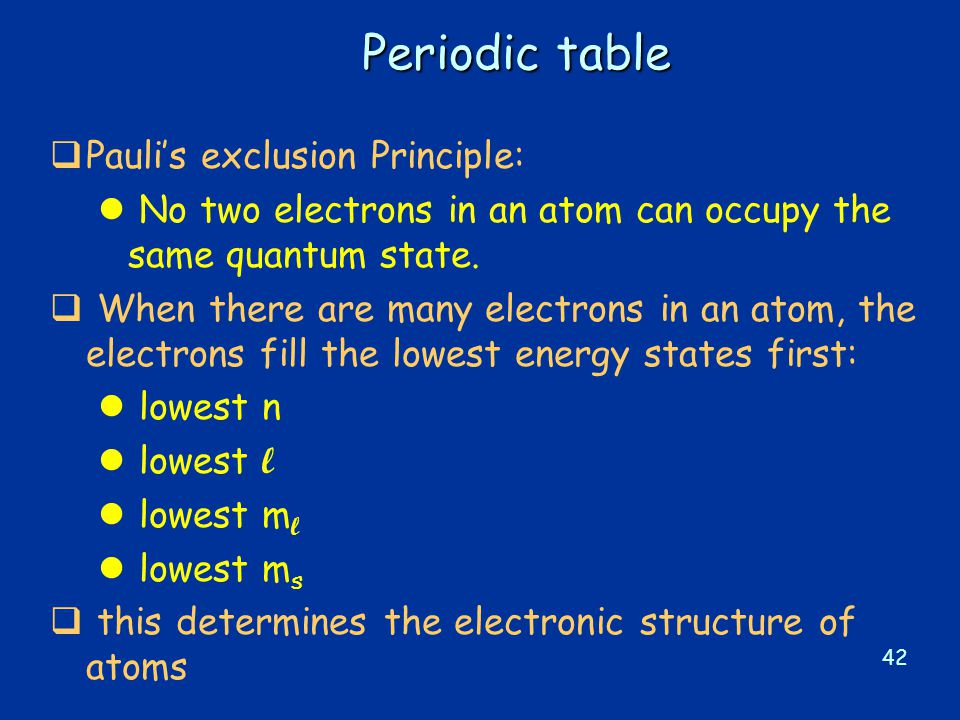 42 Periodic table  Pauli's exclusion Principle: l No two electrons in an atom can occupy the same quantum state.