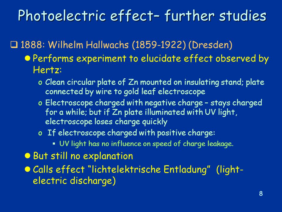 8 Photoelectric effect– further studies  1888: Wilhelm Hallwachs (1859-1922) (Dresden) lPerforms experiment to elucidate effect observed by Hertz: oClean circular plate of Zn mounted on insulating stand; plate connected by wire to gold leaf electroscope oElectroscope charged with negative charge – stays charged for a while; but if Zn plate illuminated with UV light, electroscope loses charge quickly o If electroscope charged with positive charge:  UV light has no influence on speed of charge leakage.