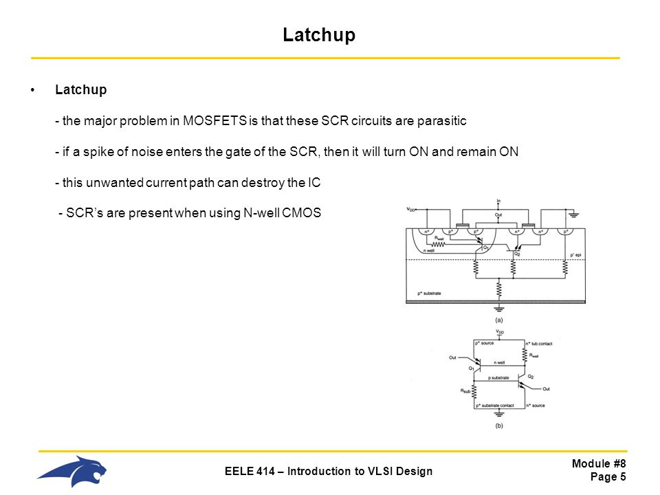 Module #8 Page 5 EELE 414 – Introduction to VLSI Design Latchup Latchup - the major problem in MOSFETS is that these SCR circuits are parasitic - if a