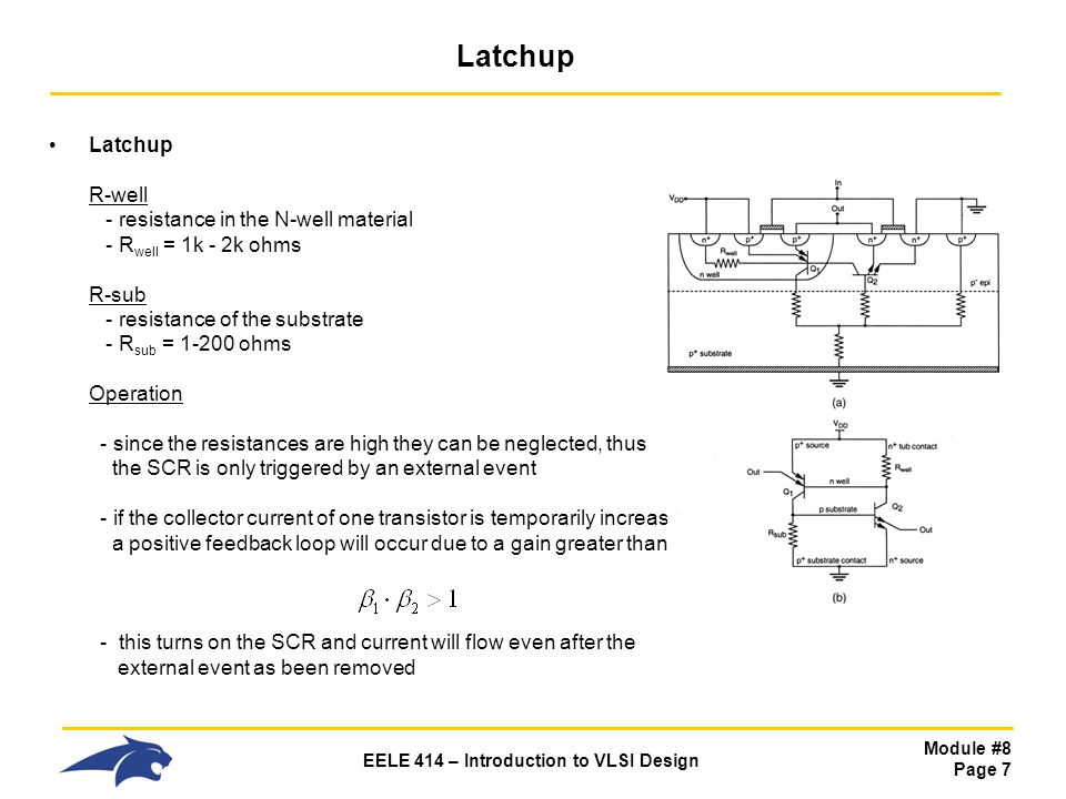 Module #8 Page 7 EELE 414 – Introduction to VLSI Design Latchup Latchup R-well - resistance in the N-well material - R well = 1k - 2k ohms R-sub - res