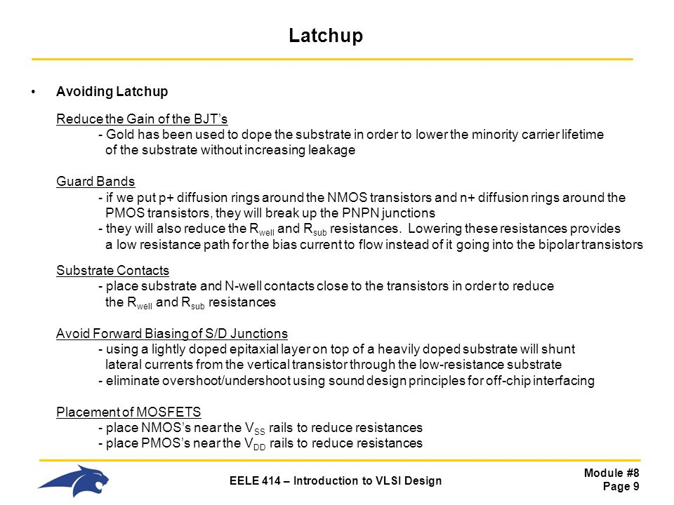 Module #8 Page 9 EELE 414 – Introduction to VLSI Design Latchup Avoiding Latchup Reduce the Gain of the BJT's - Gold has been used to dope the substra