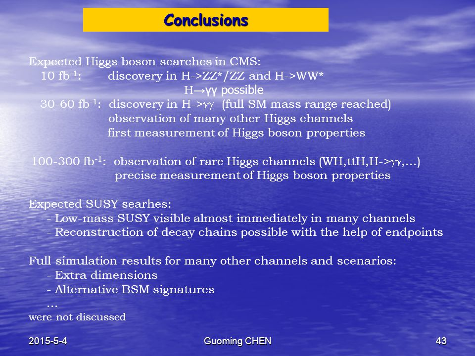 2015-5-4Guoming CHEN43 Conclusions Expected Higgs boson searches in CMS: 10 fb -1 : discovery in H->ZZ*/ZZ and H->WW* H → γγ possible 30-60 fb -1 : discovery in H->  (full SM mass range reached) observation of many other Higgs channels   first measurement of Higgs boson properties 100-300 fb -1 : observation of rare Higgs channels (WH,ttH,H-> ,...)   precise measurement of Higgs boson properties Expected SUSY searhes:   - Low-mass SUSY visible almost immediately in many channels   - Reconstruction of decay chains possible with the help of endpoints Full simulation results for many other channels and scenarios:   - Extra dimensions   - Alternative BSM signatures  ...
