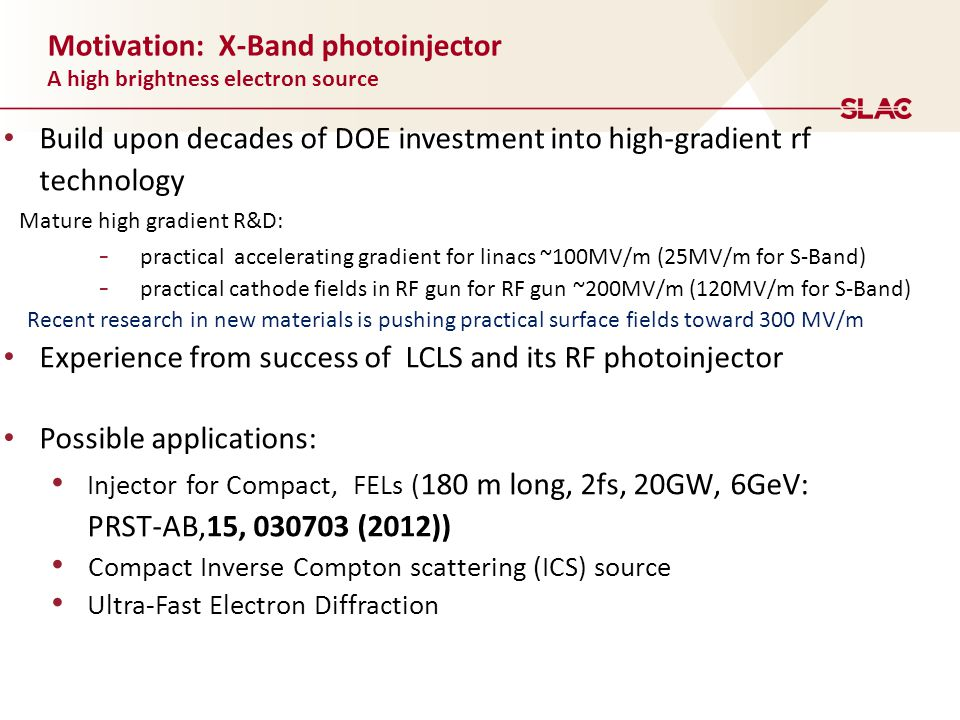 Motivation: X-Band photoinjector A high brightness electron source Build upon decades of DOE investment into high-gradient rf technology Mature high gradient R&D: - practical accelerating gradient for linacs ~100MV/m (25MV/m for S-Band) - practical cathode fields in RF gun for RF gun ~200MV/m (120MV/m for S-Band) Recent research in new materials is pushing practical surface fields toward 300 MV/m Experience from success of LCLS and its RF photoinjector Possible applications: Injector for Compact, FELs ( 180 m long, 2fs, 20GW, 6GeV: PRST-AB,15, 030703 (2012)) Compact Inverse Compton scattering (ICS) source Ultra-Fast Electron Diffraction
