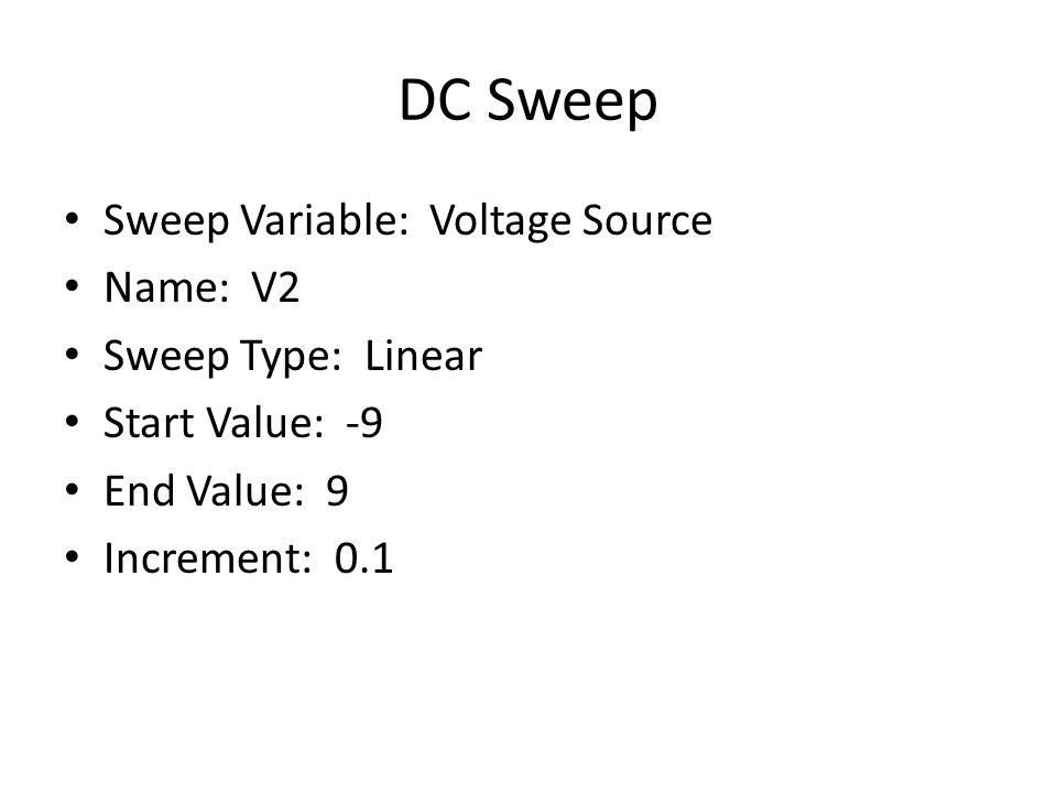 DC Sweep Sweep Variable: Voltage Source Name: V2 Sweep Type: Linear Start Value: -9 End Value: 9 Increment: 0.1