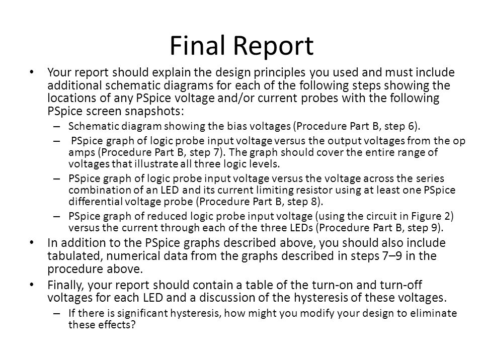 Final Report Your report should explain the design principles you used and must include additional schematic diagrams for each of the following steps showing the locations of any PSpice voltage and/or current probes with the following PSpice screen snapshots: – Schematic diagram showing the bias voltages (Procedure Part B, step 6).